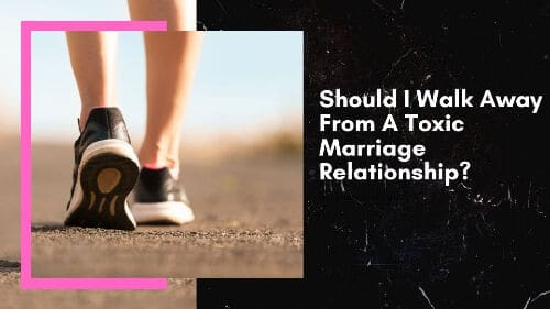 Should I Walk Away From A Toxic Marriage Relationship